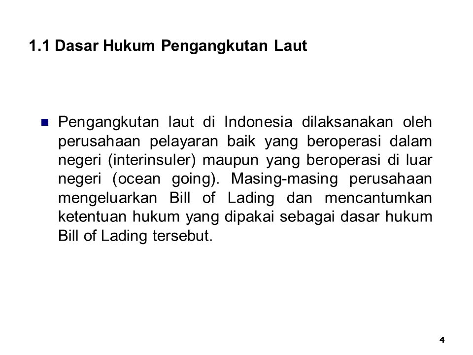 4 1.1 Dasar Hukum Pengangkutan Laut Pengangkutan laut di Indonesia dilaksanakan oleh perusahaan pelayaran baik yang beroperasi dalam negeri (interinsu