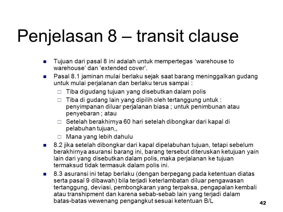 42 Penjelasan 8 – transit clause Tujuan dari pasal 8 ini adalah untuk mempertegas 'warehouse to warehouse' dan 'extended cover'. Pasal 8.1 jaminan mul