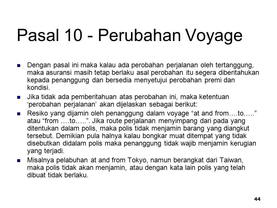 44 Pasal 10 - Perubahan Voyage Dengan pasal ini maka kalau ada perobahan perjalanan oleh tertanggung, maka asuransi masih tetap berlaku asal perobahan