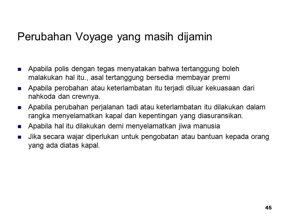 45 Perubahan Voyage yang masih dijamin Apabila polis dengan tegas menyatakan bahwa tertanggung boleh malakukan hal itu., asal tertanggung bersedia mem