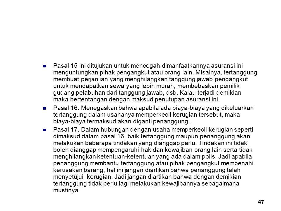 47 Pasal 15 ini ditujukan untuk mencegah dimanfaatkannya asuransi ini menguntungkan pihak pengangkut atau orang lain. Misalnya, tertanggung membuat pe