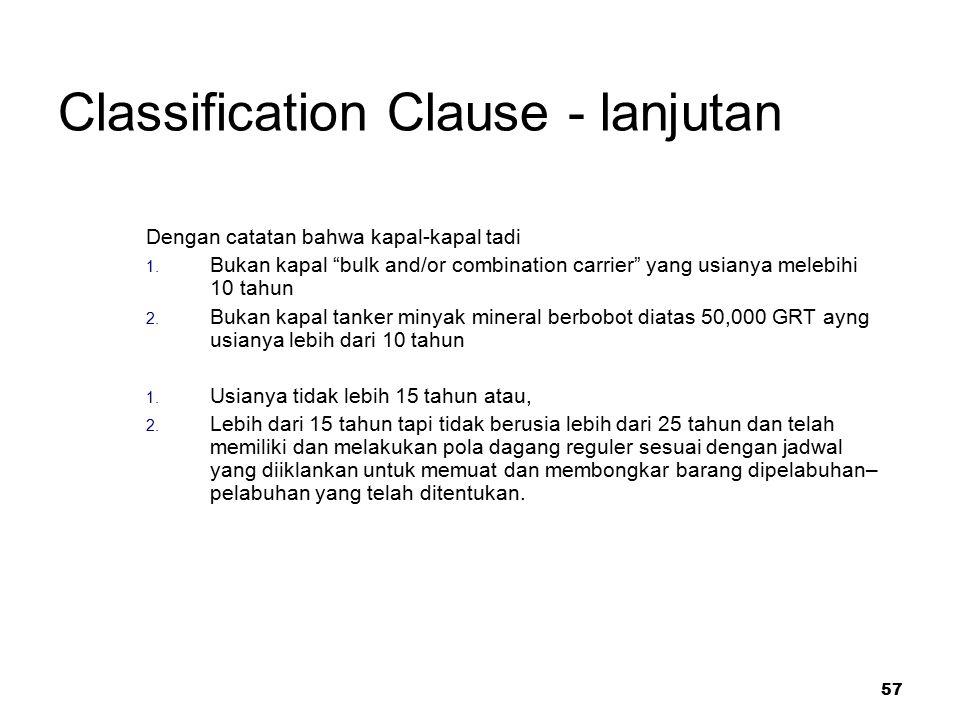 "57 Classification Clause - lanjutan Dengan catatan bahwa kapal-kapal tadi 1. Bukan kapal ""bulk and/or combination carrier"" yang usianya melebihi 10 ta"