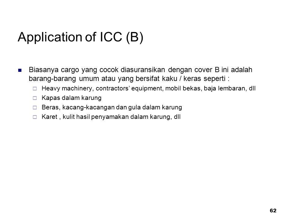 62 Application of ICC (B) Biasanya cargo yang cocok diasuransikan dengan cover B ini adalah barang-barang umum atau yang bersifat kaku / keras seperti