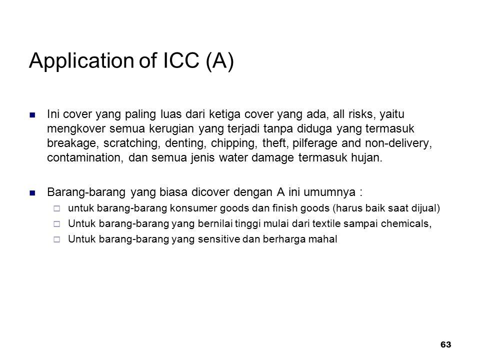 63 Application of ICC (A) Ini cover yang paling luas dari ketiga cover yang ada, all risks, yaitu mengkover semua kerugian yang terjadi tanpa diduga y