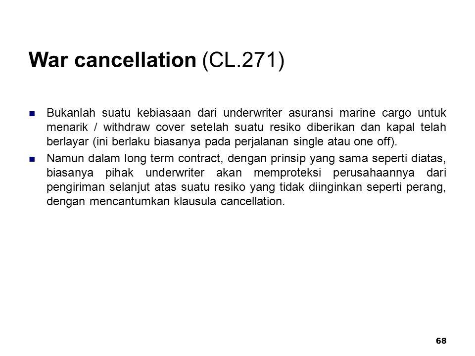68 War cancellation (CL.271) Bukanlah suatu kebiasaan dari underwriter asuransi marine cargo untuk menarik / withdraw cover setelah suatu resiko diber