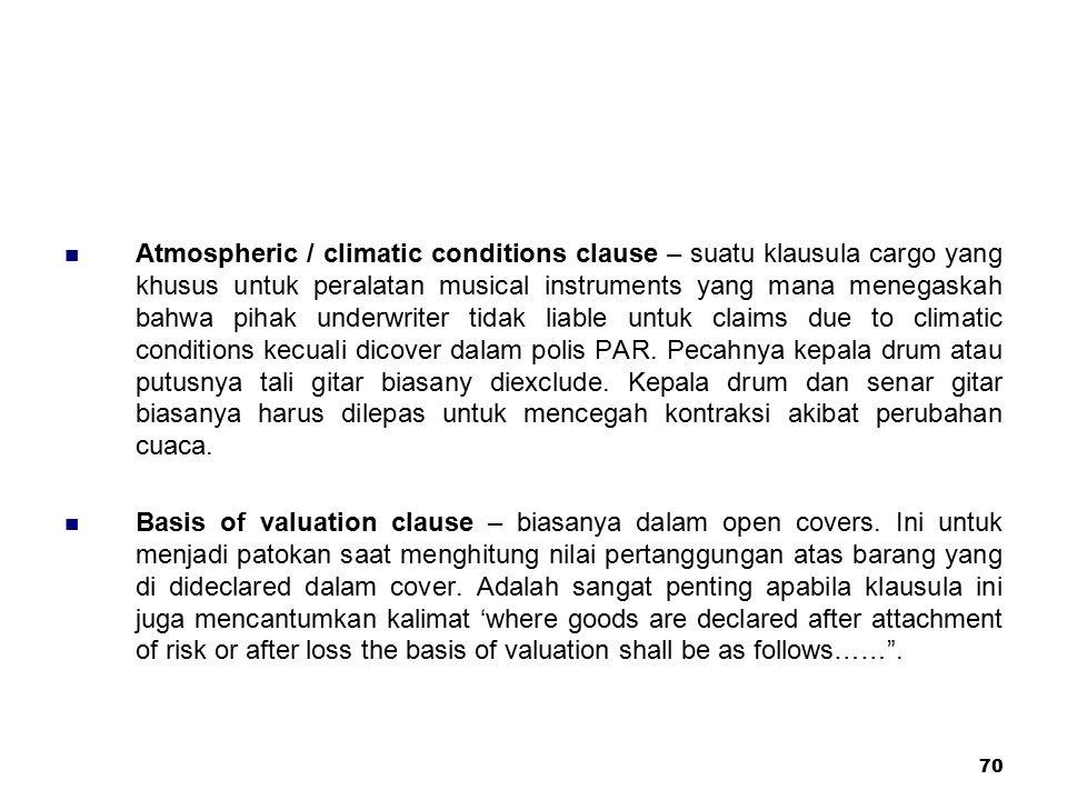 70 Atmospheric / climatic conditions clause – suatu klausula cargo yang khusus untuk peralatan musical instruments yang mana menegaskah bahwa pihak un