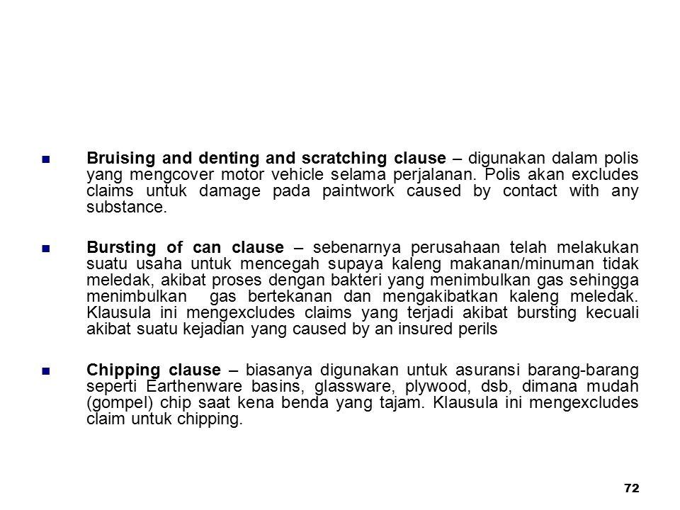 72 Bruising and denting and scratching clause – digunakan dalam polis yang mengcover motor vehicle selama perjalanan. Polis akan excludes claims untuk
