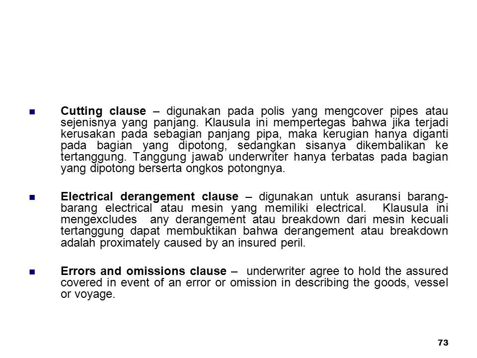 73 Cutting clause – digunakan pada polis yang mengcover pipes atau sejenisnya yang panjang. Klausula ini mempertegas bahwa jika terjadi kerusakan pada