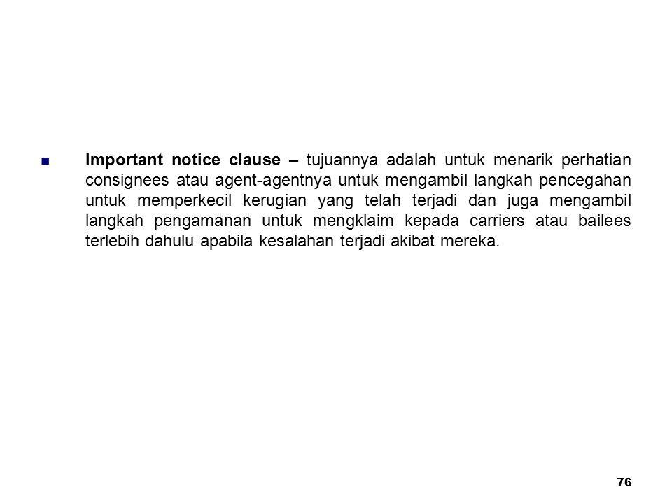 76 Important notice clause – tujuannya adalah untuk menarik perhatian consignees atau agent-agentnya untuk mengambil langkah pencegahan untuk memperke
