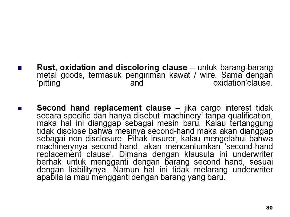 80 Rust, oxidation and discoloring clause – untuk barang-barang metal goods, termasuk pengiriman kawat / wire. Sama dengan 'pitting and oxidation'clau