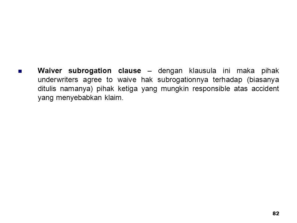 82 Waiver subrogation clause – dengan klausula ini maka pihak underwriters agree to waive hak subrogationnya terhadap (biasanya ditulis namanya) pihak