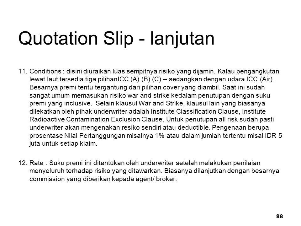 88 Quotation Slip - lanjutan 11. Conditions : disini diuraikan luas sempitnya risiko yang dijamin. Kalau pengangkutan lewat laut tersedia tiga pilihan