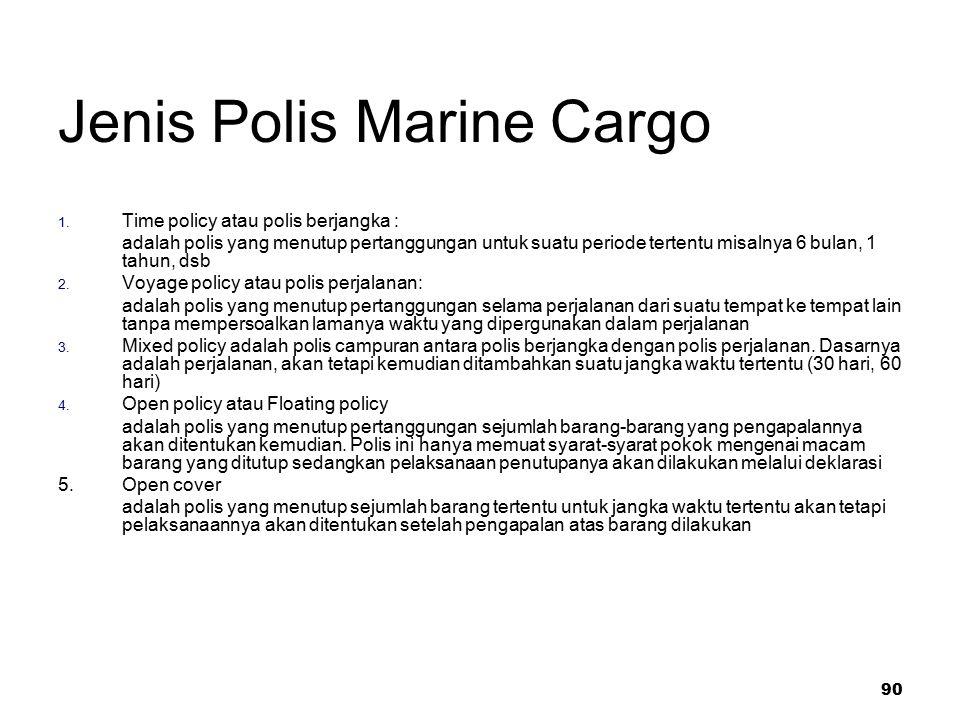 90 Jenis Polis Marine Cargo 1. Time policy atau polis berjangka : adalah polis yang menutup pertanggungan untuk suatu periode tertentu misalnya 6 bula