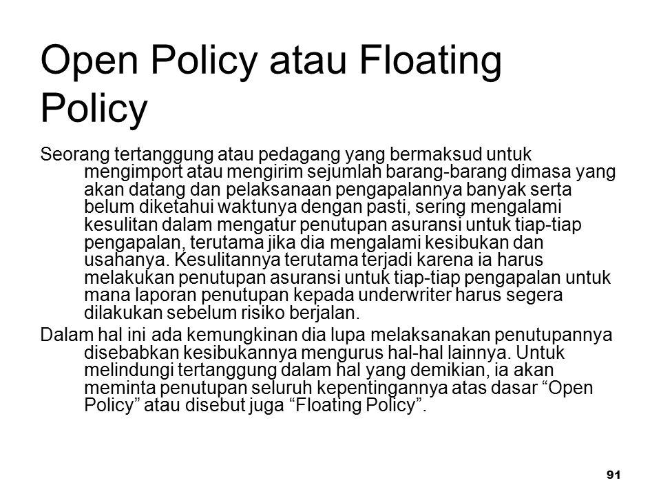 91 Open Policy atau Floating Policy Seorang tertanggung atau pedagang yang bermaksud untuk mengimport atau mengirim sejumlah barang-barang dimasa yang