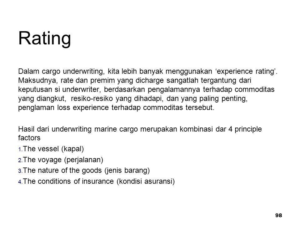 98 Rating Dalam cargo underwriting, kita lebih banyak menggunakan 'experience rating'. Maksudnya, rate dan premim yang dicharge sangatlah tergantung d