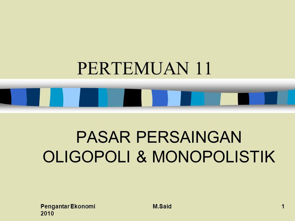 Pengantar Ekonomi 2010 M.Said1 PERTEMUAN 11 PASAR PERSAINGAN OLIGOPOLI & MONOPOLISTIK