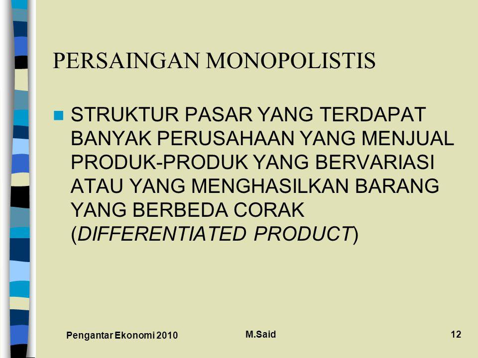Pengantar Ekonomi 2010 M.Said12 PERSAINGAN MONOPOLISTIS STRUKTUR PASAR YANG TERDAPAT BANYAK PERUSAHAAN YANG MENJUAL PRODUK-PRODUK YANG BERVARIASI ATAU YANG MENGHASILKAN BARANG YANG BERBEDA CORAK (DIFFERENTIATED PRODUCT)
