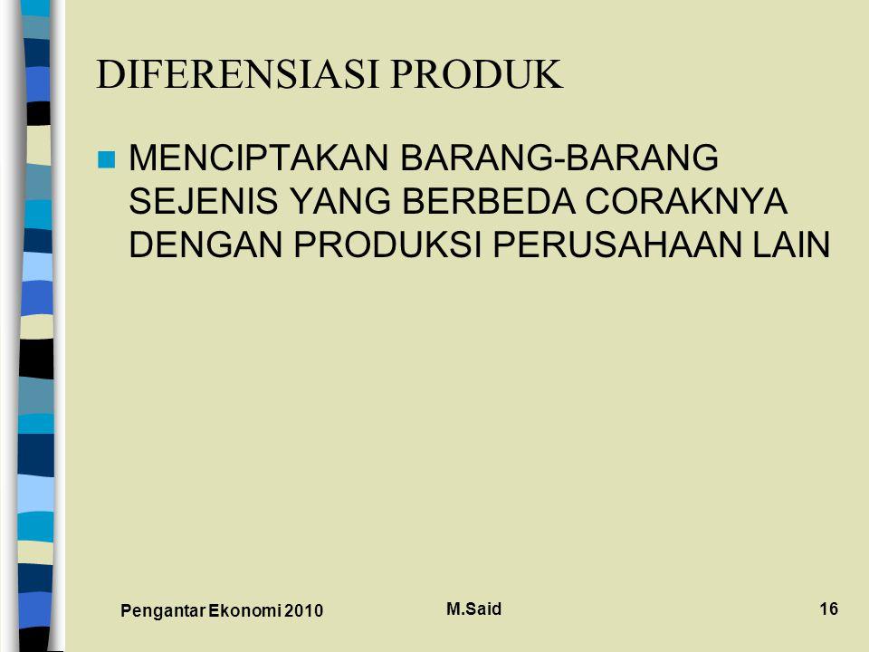 Pengantar Ekonomi 2010 M.Said16 DIFERENSIASI PRODUK MENCIPTAKAN BARANG-BARANG SEJENIS YANG BERBEDA CORAKNYA DENGAN PRODUKSI PERUSAHAAN LAIN