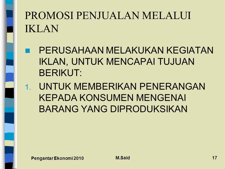 Pengantar Ekonomi 2010 M.Said17 PROMOSI PENJUALAN MELALUI IKLAN PERUSAHAAN MELAKUKAN KEGIATAN IKLAN, UNTUK MENCAPAI TUJUAN BERIKUT: 1.