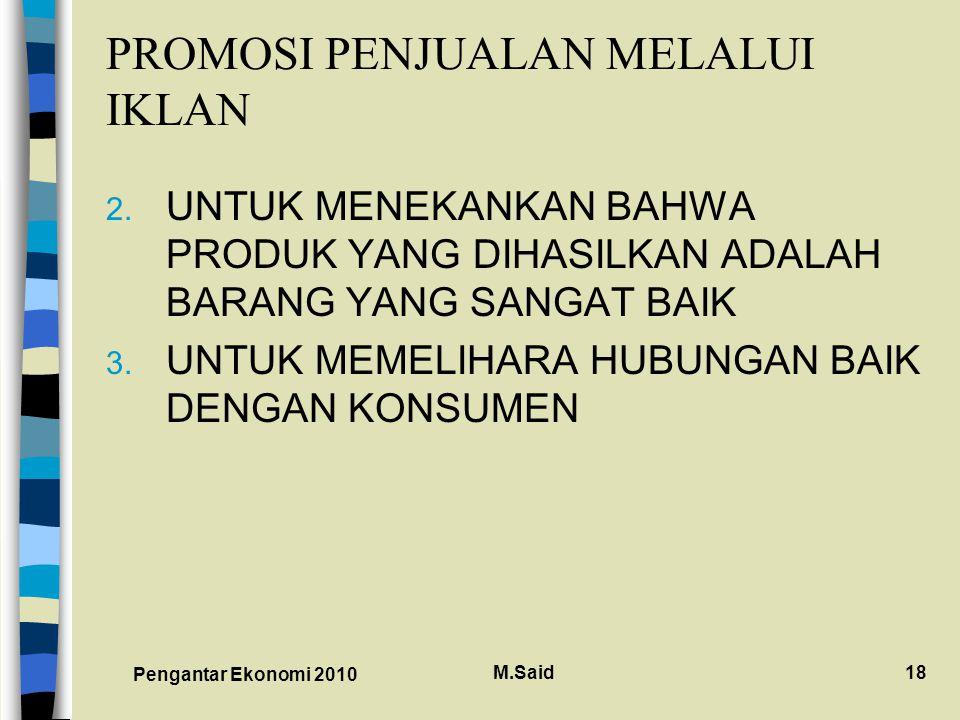 Pengantar Ekonomi 2010 M.Said18 PROMOSI PENJUALAN MELALUI IKLAN 2. UNTUK MENEKANKAN BAHWA PRODUK YANG DIHASILKAN ADALAH BARANG YANG SANGAT BAIK 3. UNT