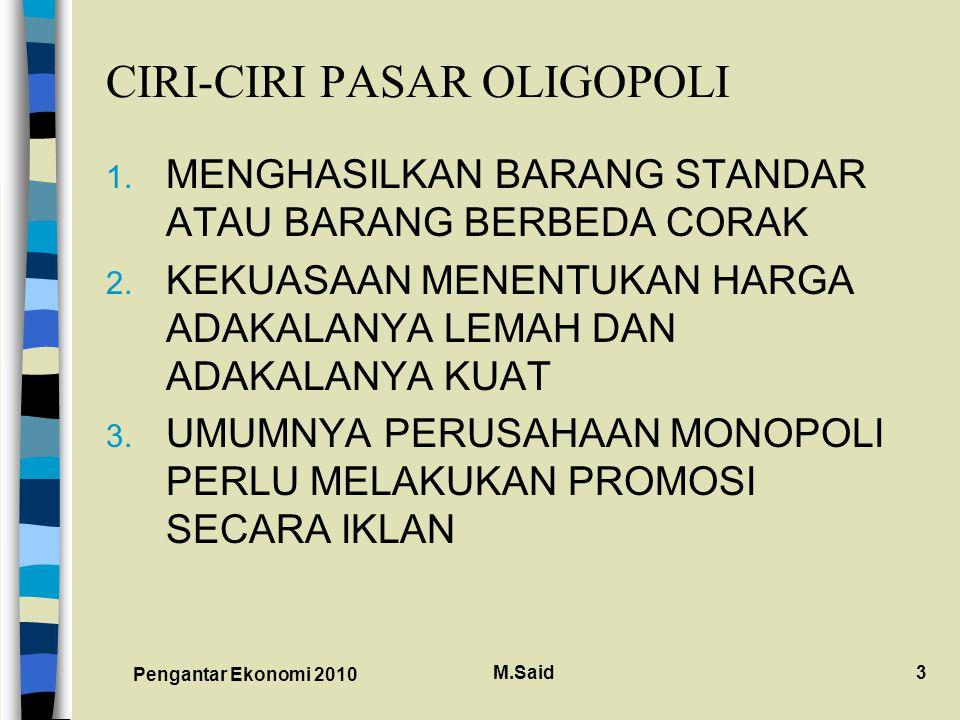 Pengantar Ekonomi 2010 M.Said3 CIRI-CIRI PASAR OLIGOPOLI 1. MENGHASILKAN BARANG STANDAR ATAU BARANG BERBEDA CORAK 2. KEKUASAAN MENENTUKAN HARGA ADAKAL