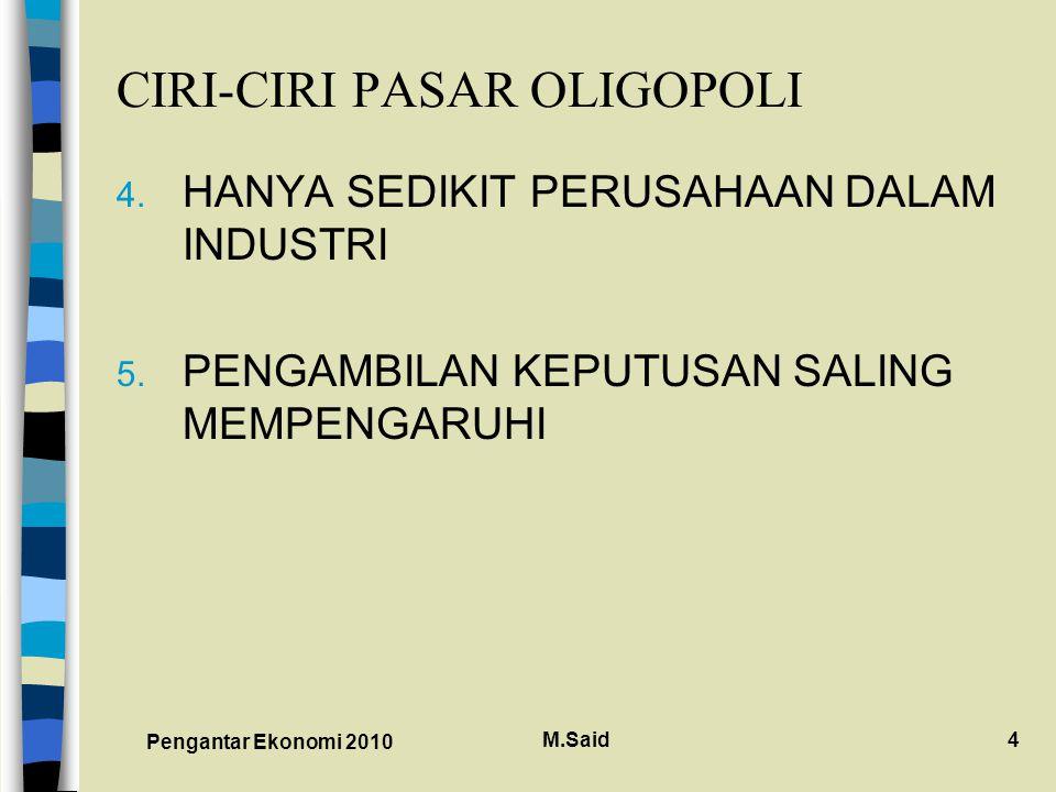Pengantar Ekonomi 2010 M.Said4 CIRI-CIRI PASAR OLIGOPOLI 4. HANYA SEDIKIT PERUSAHAAN DALAM INDUSTRI 5. PENGAMBILAN KEPUTUSAN SALING MEMPENGARUHI