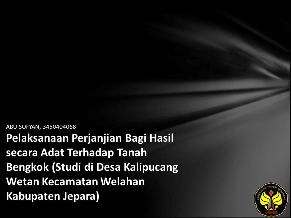 ABU SOFYAN, 3450404068 Pelaksanaan Perjanjian Bagi Hasil secara Adat Terhadap Tanah Bengkok (Studi di Desa Kalipucang Wetan Kecamatan Welahan Kabupate