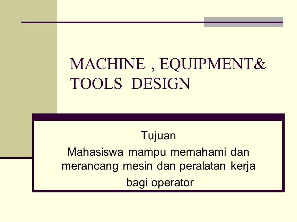 MACHINE, EQUIPMENT& TOOLS DESIGN Tujuan Mahasiswa mampu memahami dan merancang mesin dan peralatan kerja bagi operator