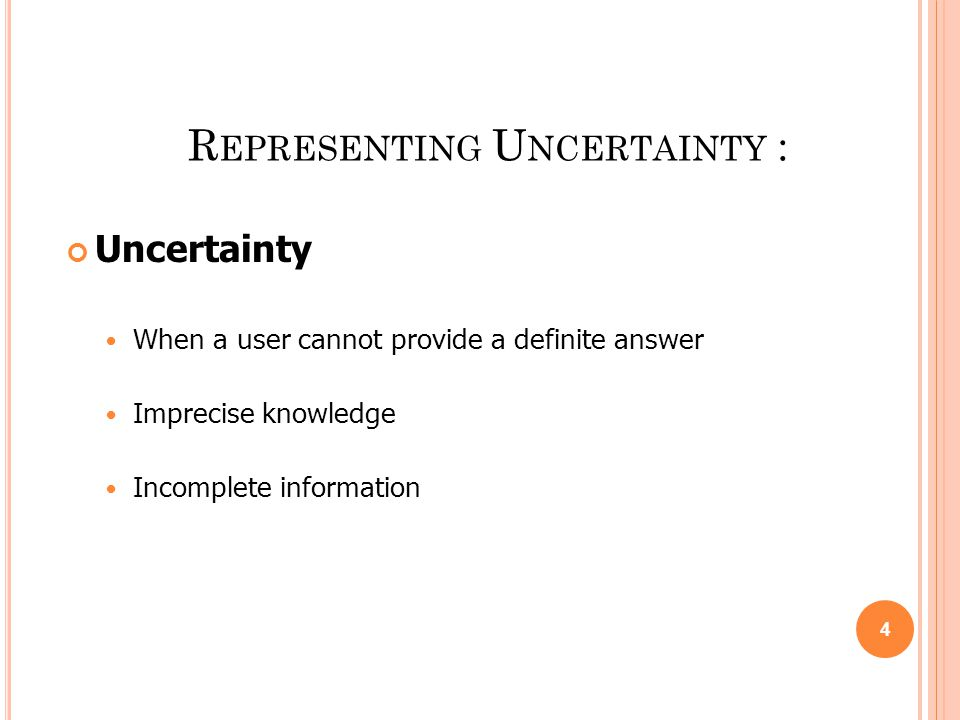 R EPRESENTING U NCERTAINTY : Uncertainty When a user cannot provide a definite answer Imprecise knowledge Incomplete information 4
