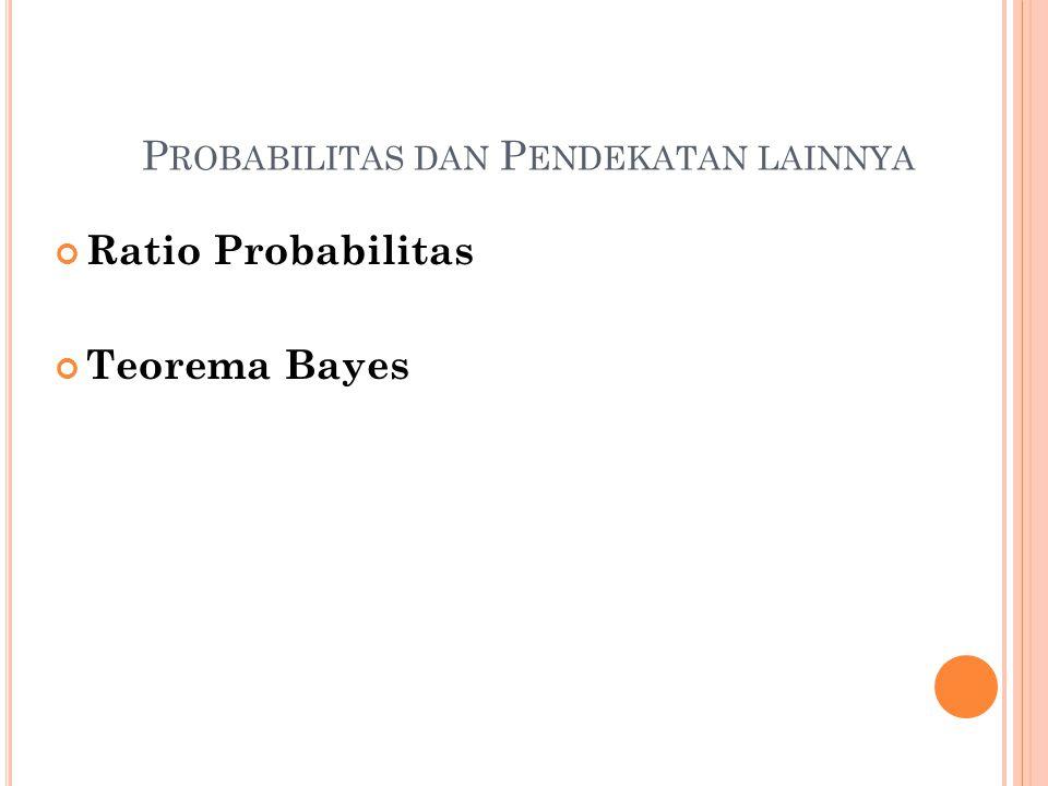 P ROBABILITAS DAN P ENDEKATAN LAINNYA Ratio Probabilitas Teorema Bayes