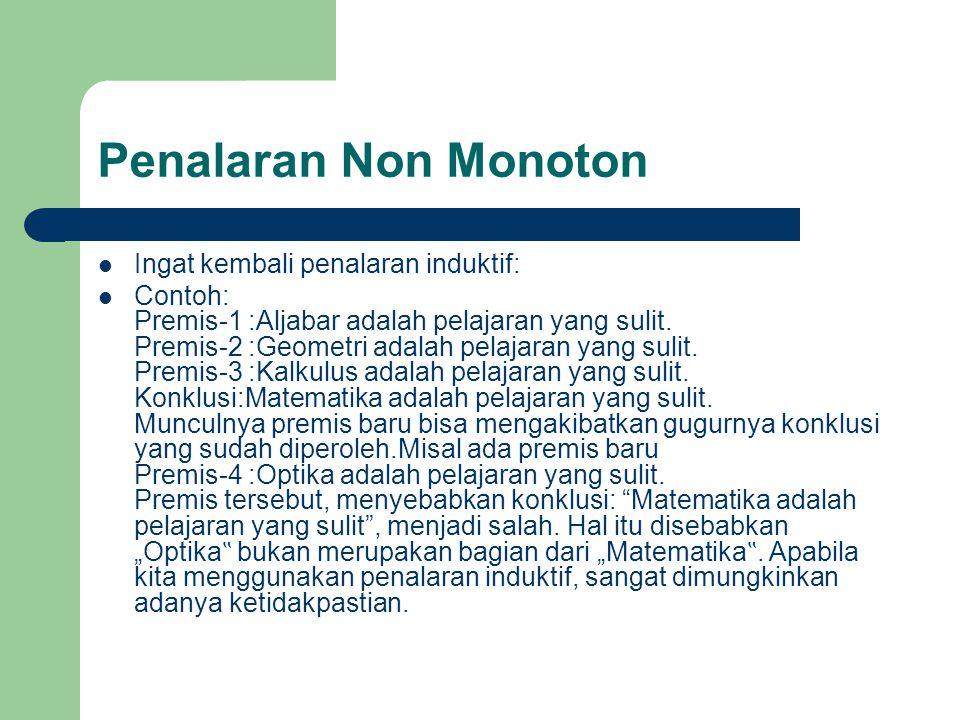 Penalaran Non Monoton Ingat kembali penalaran induktif: Contoh: Premis-1 :Aljabar adalah pelajaran yang sulit. Premis-2 :Geometri adalah pelajaran yan
