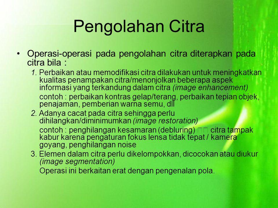 Pengolahan Citra Operasi-operasi pada pengolahan citra diterapkan pada citra bila : 1. Perbaikan atau memodifikasi citra dilakukan untuk meningkatkan