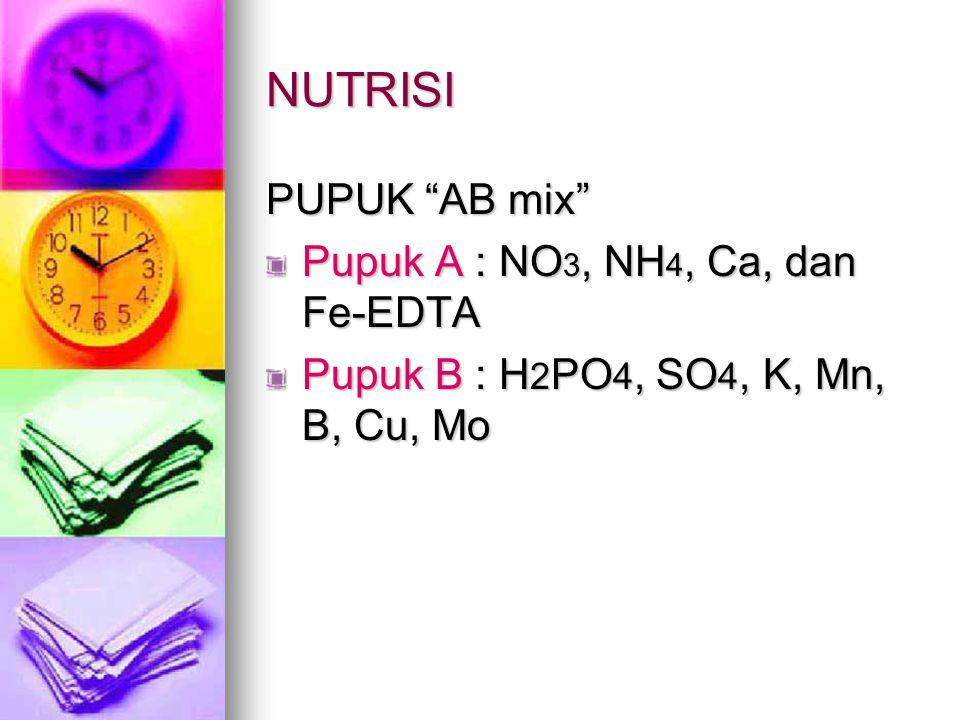 "NUTRISI PUPUK ""AB mix"" Pupuk A : NO 3, NH 4, Ca, dan Fe-EDTA Pupuk B : H 2 PO 4, SO 4, K, Mn, B, Cu, Mo"