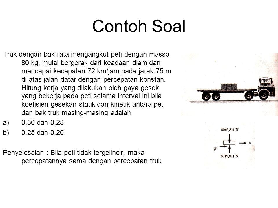 Contoh Soal Truk dengan bak rata mengangkut peti dengan massa 80 kg, mulai bergerak dari keadaan diam dan mencapai kecepatan 72 km/jam pada jarak 75 m di atas jalan datar dengan percepatan konstan.