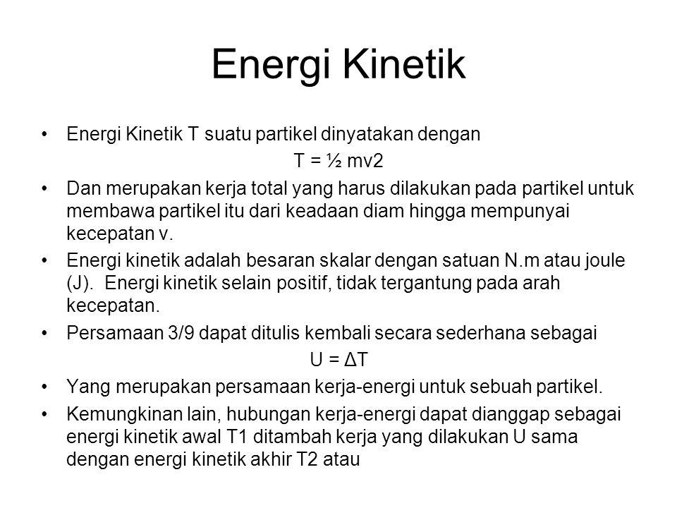Energi Kinetik Energi Kinetik T suatu partikel dinyatakan dengan T = ½ mv2 Dan merupakan kerja total yang harus dilakukan pada partikel untuk membawa partikel itu dari keadaan diam hingga mempunyai kecepatan v.