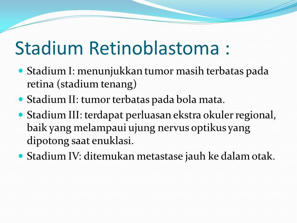 Stadium Retinoblastoma : Stadium I: menunjukkan tumor masih terbatas pada retina (stadium tenang) Stadium II: tumor terbatas pada bola mata. Stadium I