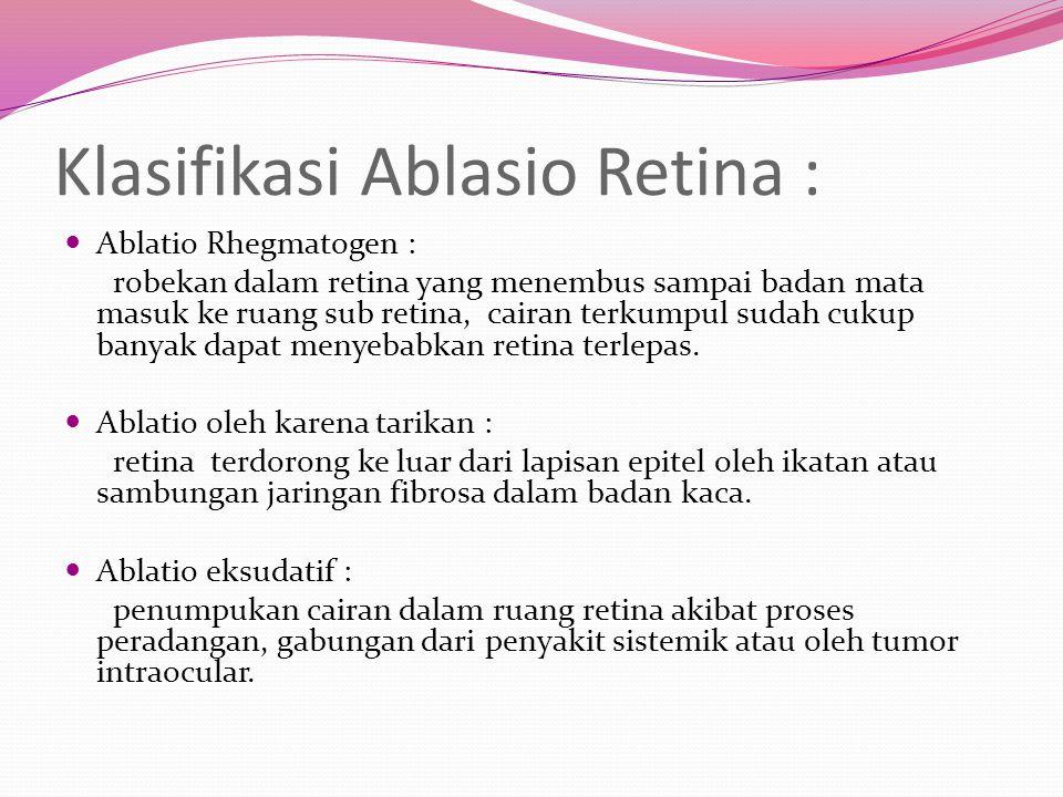 Klasifikasi Ablasio Retina : Ablatio Rhegmatogen : robekan dalam retina yang menembus sampai badan mata masuk ke ruang sub retina, cairan terkumpul su