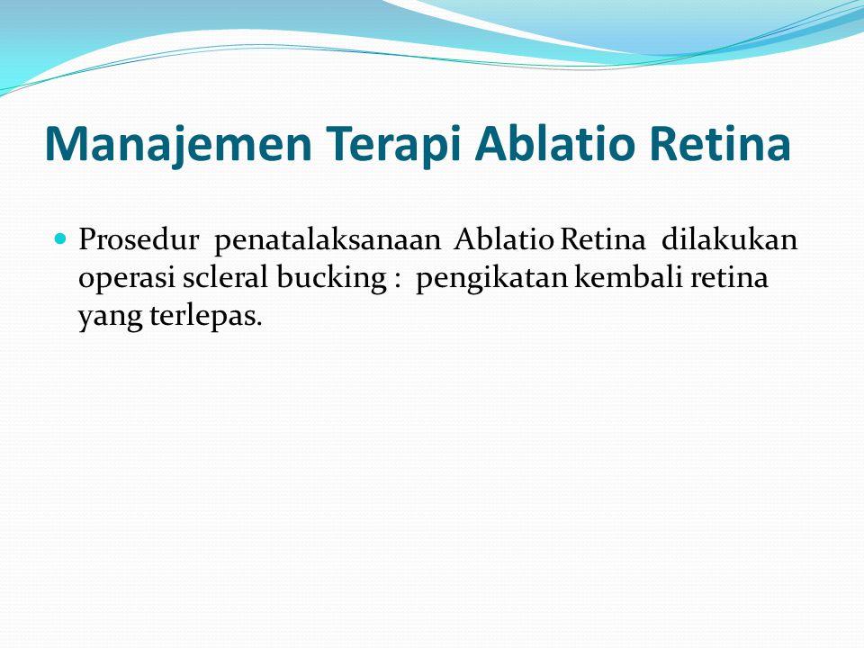 Manajemen Terapi Ablatio Retina Prosedur penatalaksanaan Ablatio Retina dilakukan operasi scleral bucking : pengikatan kembali retina yang terlepas.