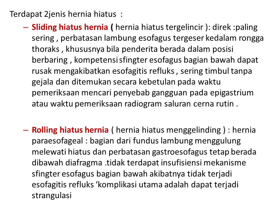 Terdapat 2jenis hernia hiatus : – Sliding hiatus hernia ( hernia hiatus tergelincir ): direk :paling sering, perbatasan lambung esofagus tergeser keda