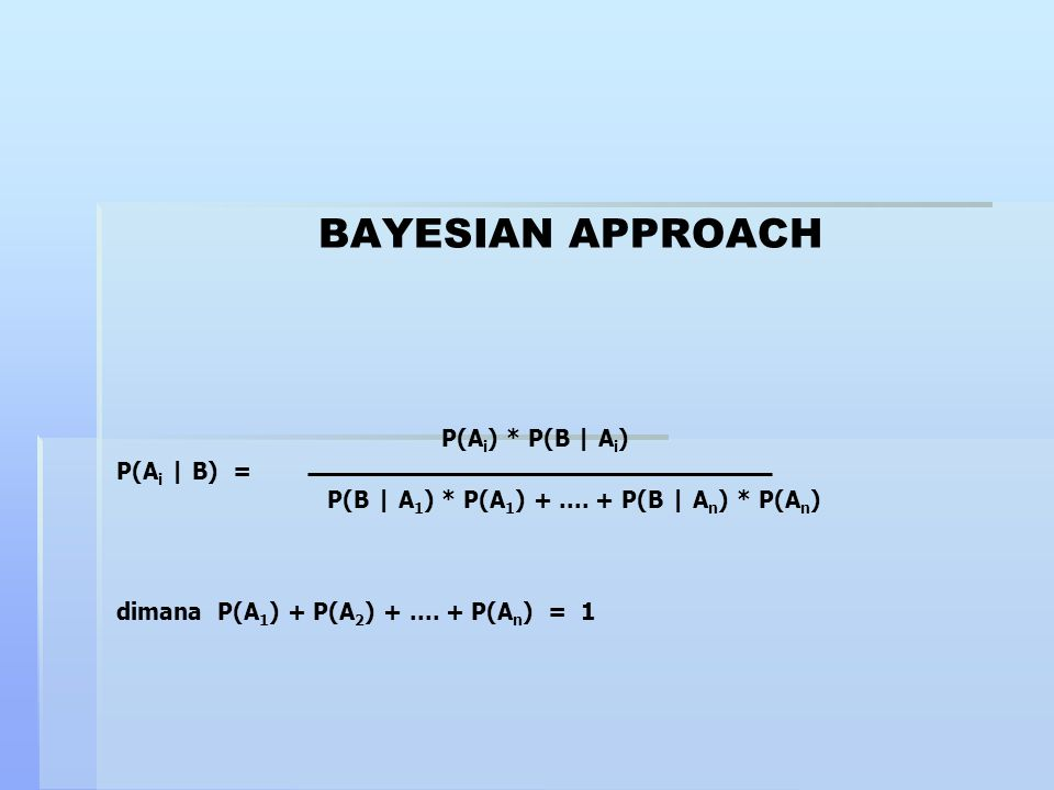 BAYESIAN APPROACH P(A i ) * P(B   A i ) P(A i   B) = P(B   A 1 ) * P(A 1 ) +.... + P(B   A n ) * P(A n ) dimana P(A 1 ) + P(A 2 ) +.... + P(A n ) = 1