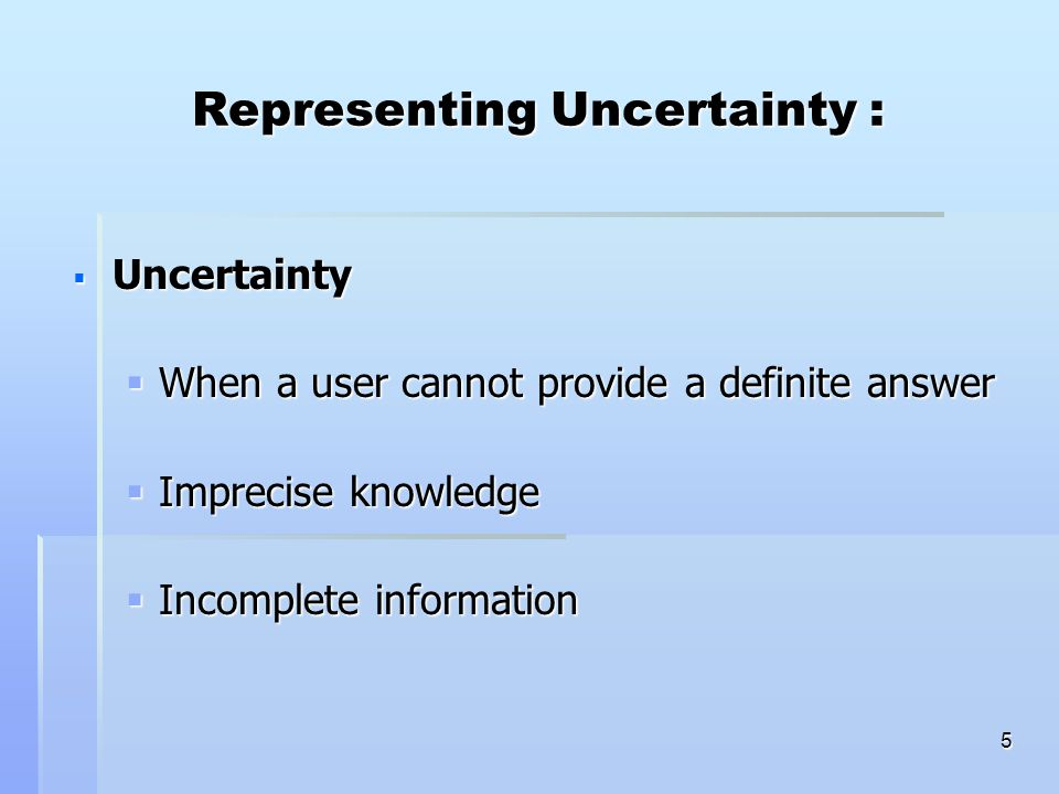 5 Representing Uncertainty :  Uncertainty  When a user cannot provide a definite answer  Imprecise knowledge  Incomplete information