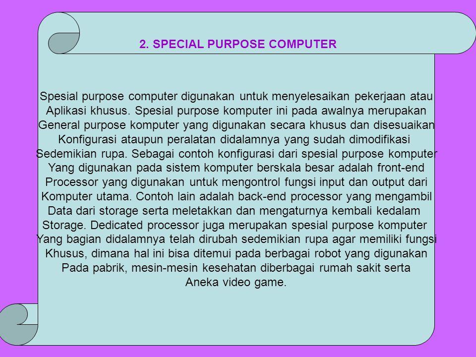 Spesial purpose computer digunakan untuk menyelesaikan pekerjaan atau Aplikasi khusus. Spesial purpose komputer ini pada awalnya merupakan General pur