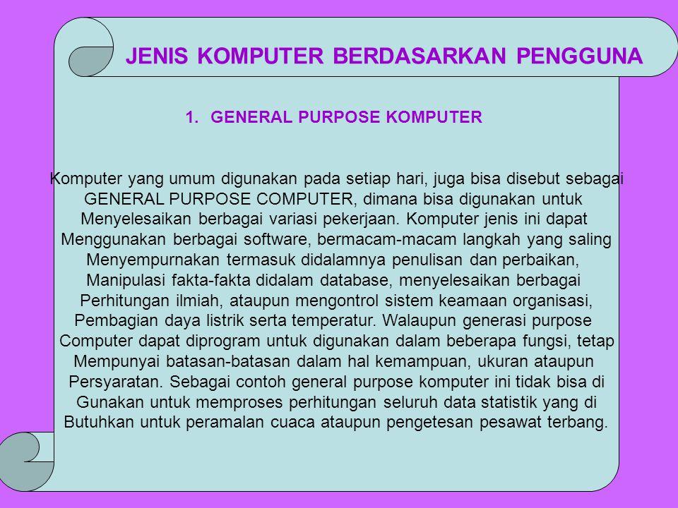 1.GENERAL PURPOSE KOMPUTER Komputer yang umum digunakan pada setiap hari, juga bisa disebut sebagai GENERAL PURPOSE COMPUTER, dimana bisa digunakan un