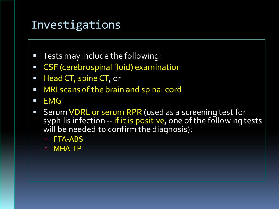 Investigations  Tests may include the following:  CSF (cerebrospinal fluid) examination  Head CT, spine CT, or  MRI scans of the brain and spinal