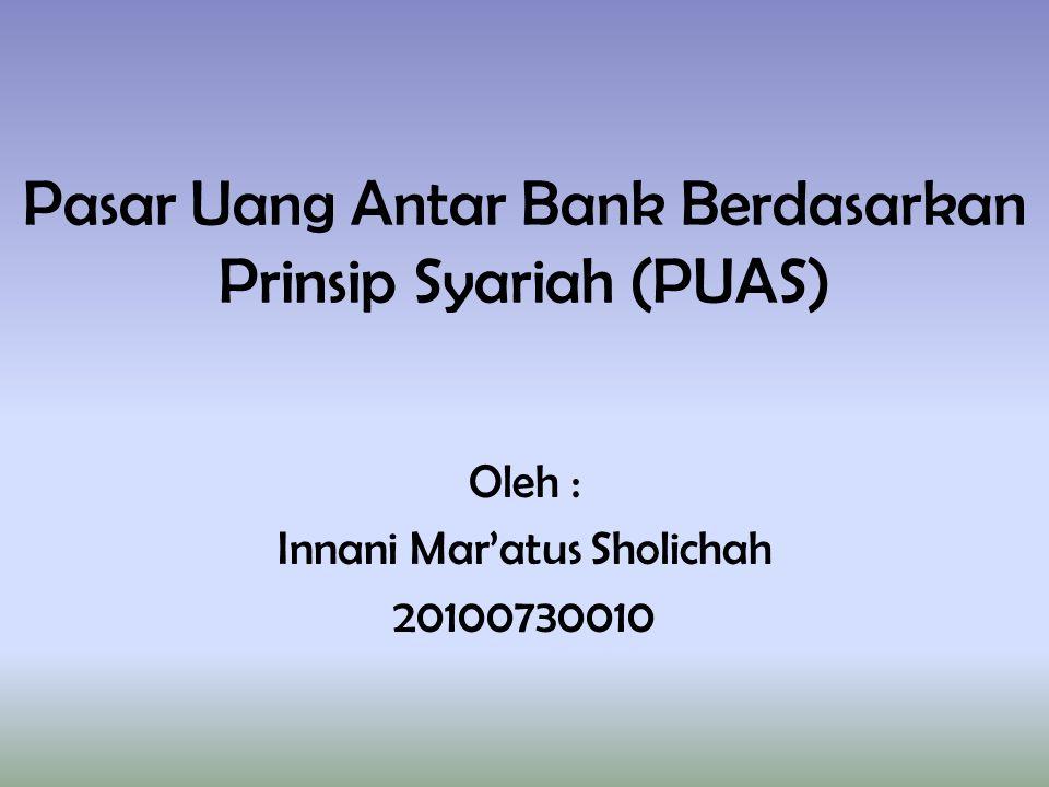 Pasar Uang Antar Bank Berdasarkan Prinsip Syariah (PUAS) Oleh : Innani Mar'atus Sholichah 20100730010