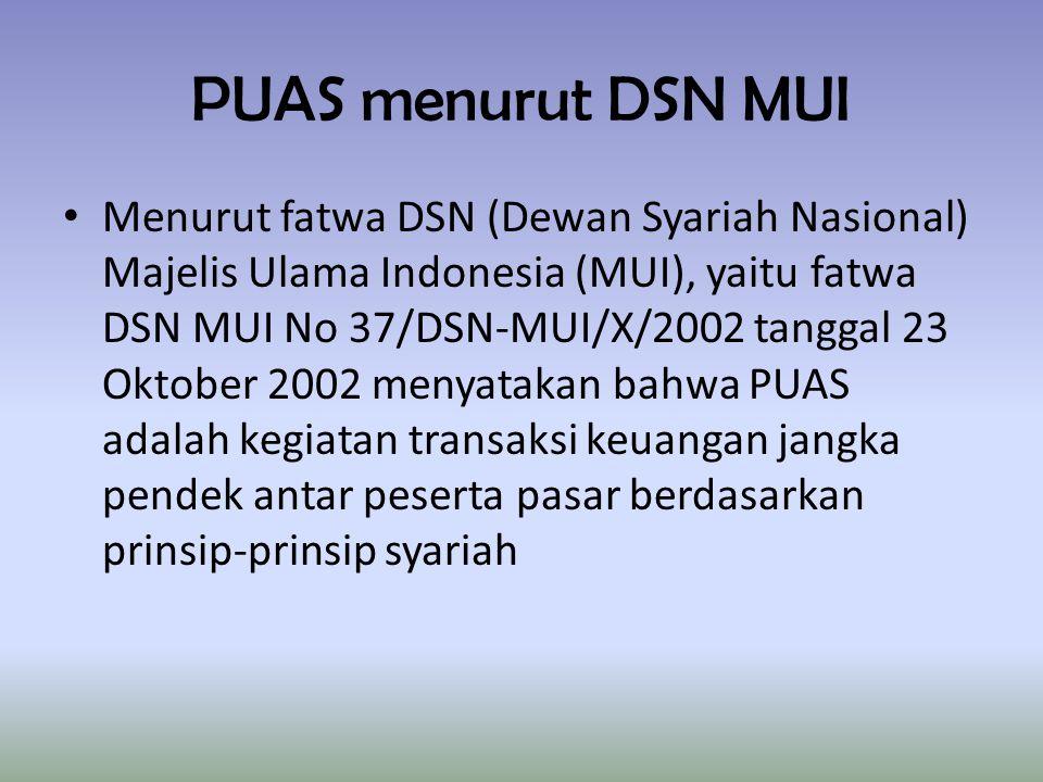 PUAS menurut DSN MUI Menurut fatwa DSN (Dewan Syariah Nasional) Majelis Ulama Indonesia (MUI), yaitu fatwa DSN MUI No 37/DSN-MUI/X/2002 tanggal 23 Oktober 2002 menyatakan bahwa PUAS adalah kegiatan transaksi keuangan jangka pendek antar peserta pasar berdasarkan prinsip-prinsip syariah