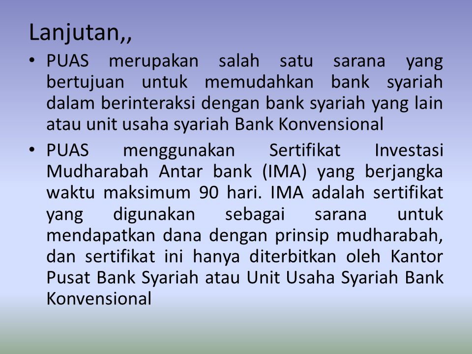 Lanjutan,, PUAS merupakan salah satu sarana yang bertujuan untuk memudahkan bank syariah dalam berinteraksi dengan bank syariah yang lain atau unit usaha syariah Bank Konvensional PUAS menggunakan Sertifikat Investasi Mudharabah Antar bank (IMA) yang berjangka waktu maksimum 90 hari.