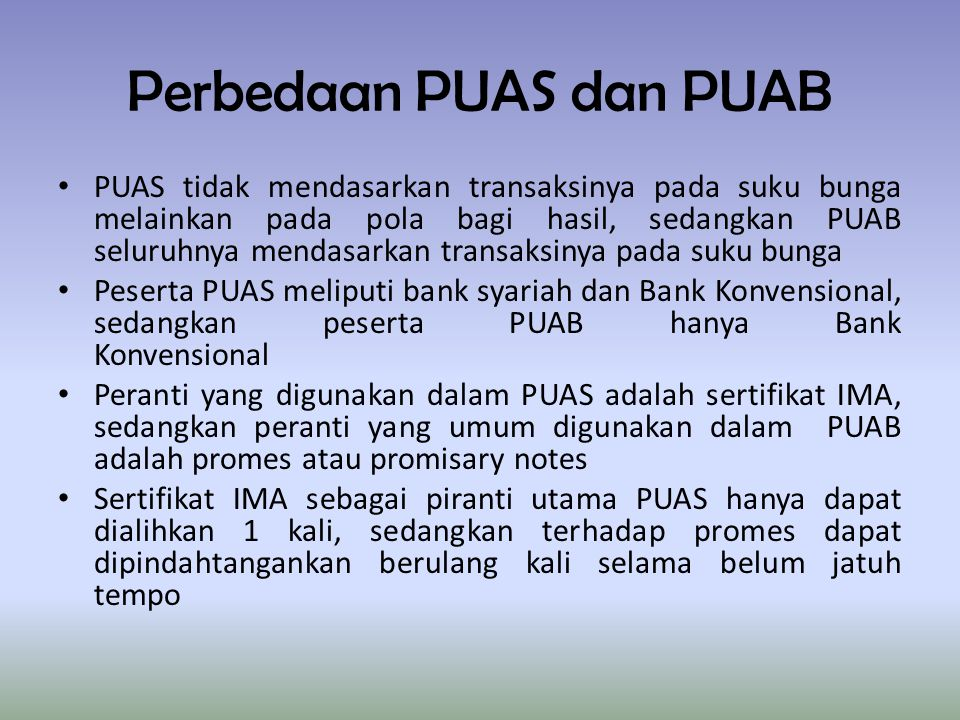 Perbedaan PUAS dan PUAB PUAS tidak mendasarkan transaksinya pada suku bunga melainkan pada pola bagi hasil, sedangkan PUAB seluruhnya mendasarkan transaksinya pada suku bunga Peserta PUAS meliputi bank syariah dan Bank Konvensional, sedangkan peserta PUAB hanya Bank Konvensional Peranti yang digunakan dalam PUAS adalah sertifikat IMA, sedangkan peranti yang umum digunakan dalam PUAB adalah promes atau promisary notes Sertifikat IMA sebagai piranti utama PUAS hanya dapat dialihkan 1 kali, sedangkan terhadap promes dapat dipindahtangankan berulang kali selama belum jatuh tempo