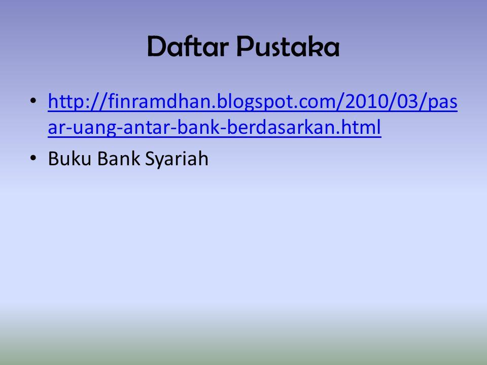 Daftar Pustaka http://finramdhan.blogspot.com/2010/03/pas ar-uang-antar-bank-berdasarkan.html http://finramdhan.blogspot.com/2010/03/pas ar-uang-antar-bank-berdasarkan.html Buku Bank Syariah