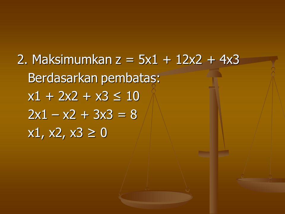 2. Maksimumkan z = 5x1 + 12x2 + 4x3 Berdasarkan pembatas: x1 + 2x2 + x3 ≤ 10 2x1 – x2 + 3x3 = 8 x1, x2, x3 ≥ 0